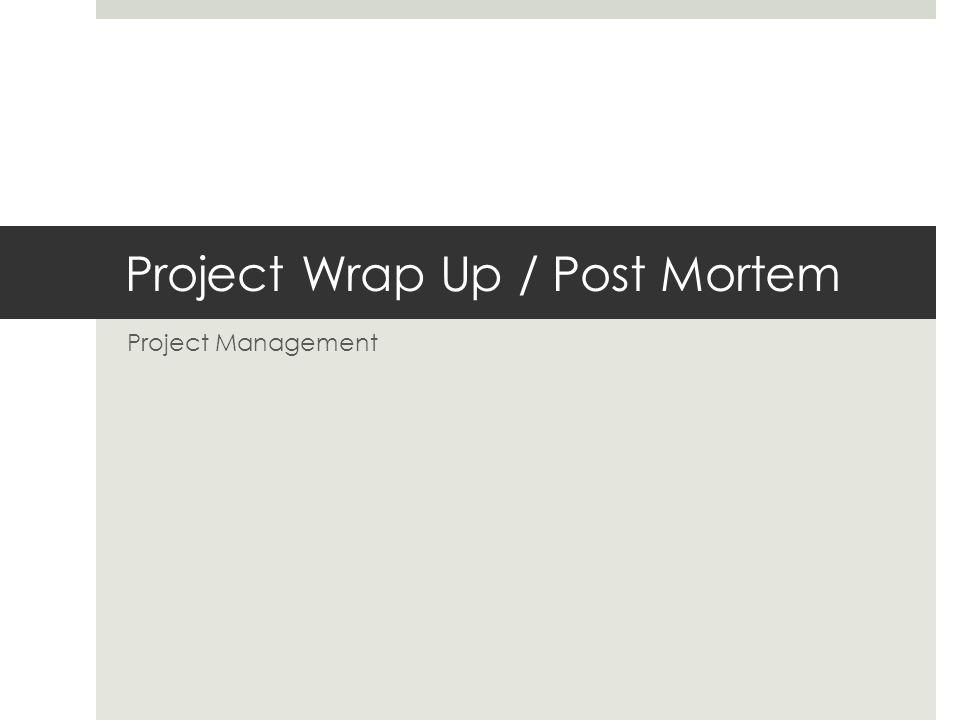 Project Wrap Up / Post Mortem Project Management