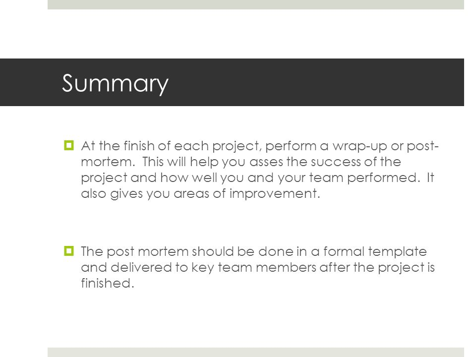 Summary  At the finish of each project, perform a wrap-up or post- mortem. This will help you asses the success of the project and how well you and y