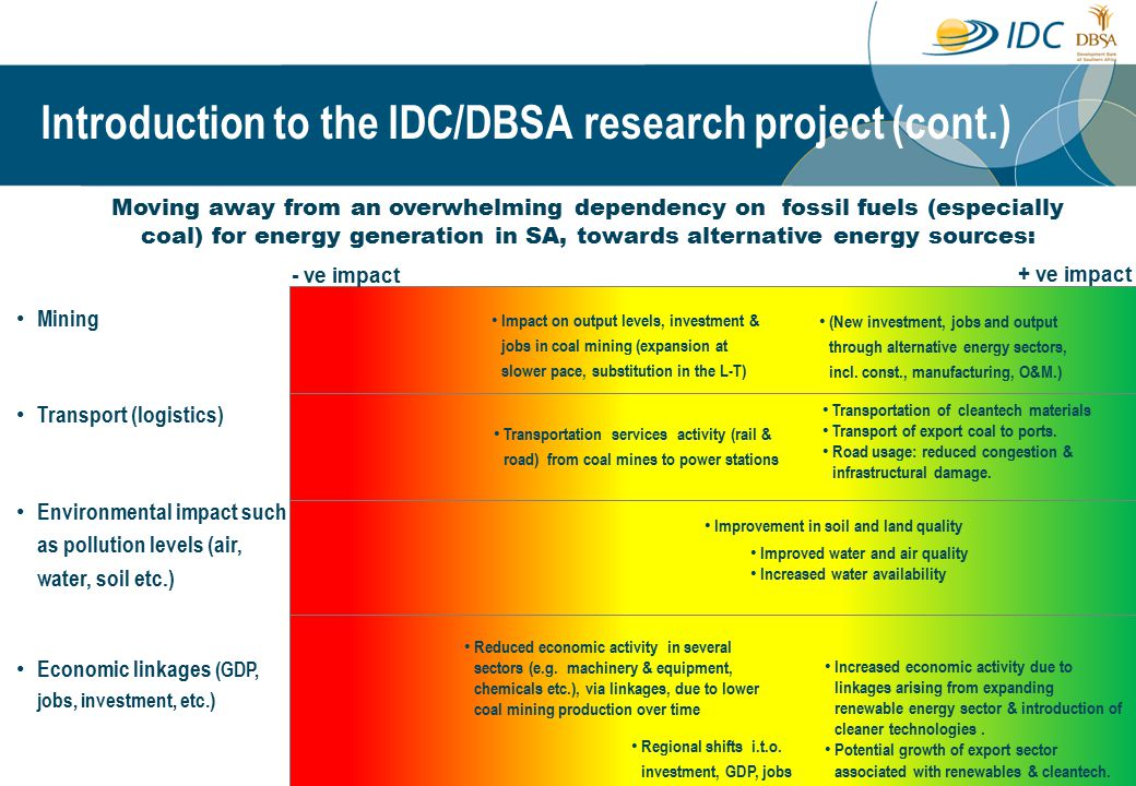 Moving away from an overwhelming dependency on fossil fuels (especially coal) for energy generation in SA, towards alternative energy sources: Mining Transport (logistics) Environmental impact such as pollution levels (air, water, soil etc.) Economic linkages (GDP, jobs, investment, etc.) Impact on output levels, investment & jobs in coal mining (expansion at slower pace, substitution in the L-T) (New investment, jobs and output through alternative energy sectors, incl.