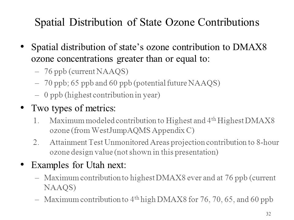 Spatial Distribution of State Ozone Contributions Spatial distribution of state's ozone contribution to DMAX8 ozone concentrations greater than or equal to: –76 ppb (current NAAQS) –70 ppb; 65 ppb and 60 ppb (potential future NAAQS) –0 ppb (highest contribution in year) Two types of metrics: 1.Maximum modeled contribution to Highest and 4 th Highest DMAX8 ozone (from WestJumpAQMS Appendix C) 2.Attainment Test Unmonitored Areas projection contribution to 8-hour ozone design value (not shown in this presentation) Examples for Utah next: –Maximum contribution to highest DMAX8 ever and at 76 ppb (current NAAQS) –Maximum contribution to 4 th high DMAX8 for 76, 70, 65, and 60 ppb 32