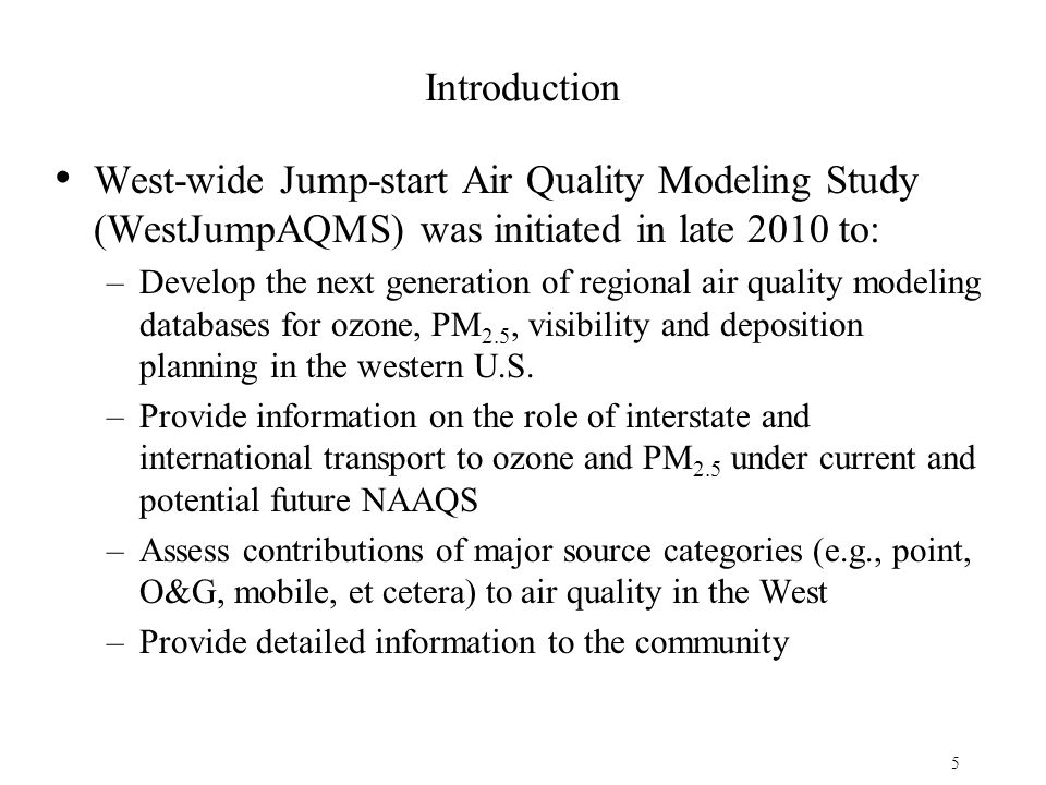 Introduction West-wide Jump-start Air Quality Modeling Study (WestJumpAQMS) was initiated in late 2010 to: –Develop the next generation of regional air quality modeling databases for ozone, PM 2.5, visibility and deposition planning in the western U.S.