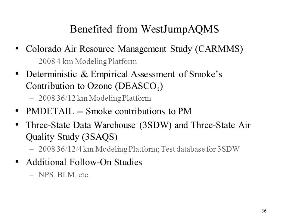 Benefited from WestJumpAQMS Colorado Air Resource Management Study (CARMMS) –2008 4 km Modeling Platform Deterministic & Empirical Assessment of Smoke's Contribution to Ozone (DEASCO 3 ) –2008 36/12 km Modeling Platform PMDETAIL -- Smoke contributions to PM Three-State Data Warehouse (3SDW) and Three-State Air Quality Study (3SAQS) –2008 36/12/4 km Modeling Platform; Test database for 3SDW Additional Follow-On Studies –NPS, BLM, etc.