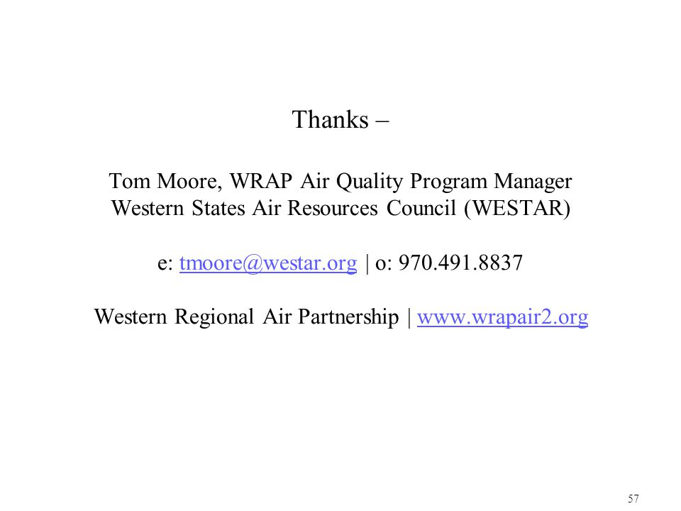 Thanks – Tom Moore, WRAP Air Quality Program Manager Western States Air Resources Council (WESTAR) e: tmoore@westar.org | o: 970.491.8837 Western Regional Air Partnership | www.wrapair2.orgtmoore@westar.orgwww.wrapair2.org 57