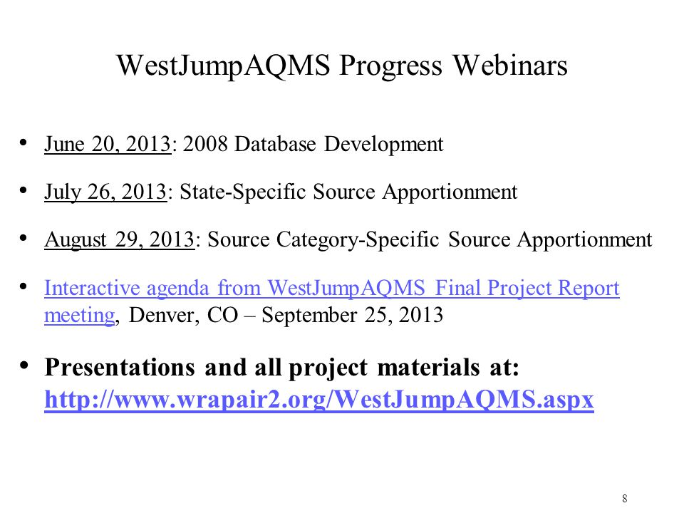 WestJumpAQMS Progress Webinars June 20, 2013: 2008 Database Development July 26, 2013: State-Specific Source Apportionment August 29, 2013: Source Category-Specific Source Apportionment Interactive agenda from WestJumpAQMS Final Project Report meeting, Denver, CO – September 25, 2013 Interactive agenda from WestJumpAQMS Final Project Report meeting Presentations and all project materials at: http://www.wrapair2.org/WestJumpAQMS.aspx http://www.wrapair2.org/WestJumpAQMS.aspx 8