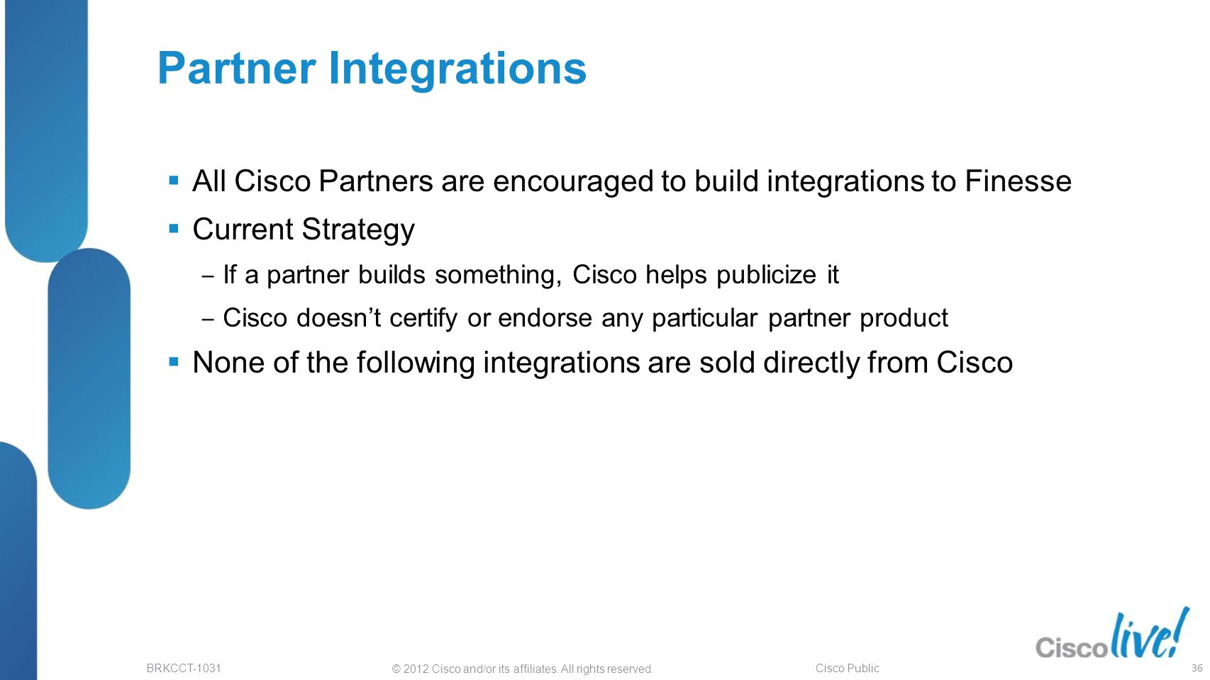 © 2012 Cisco and/or its affiliates. All rights reserved. BRKCCT-1031 Cisco Public Partner Integrations  All Cisco Partners are encouraged to build in