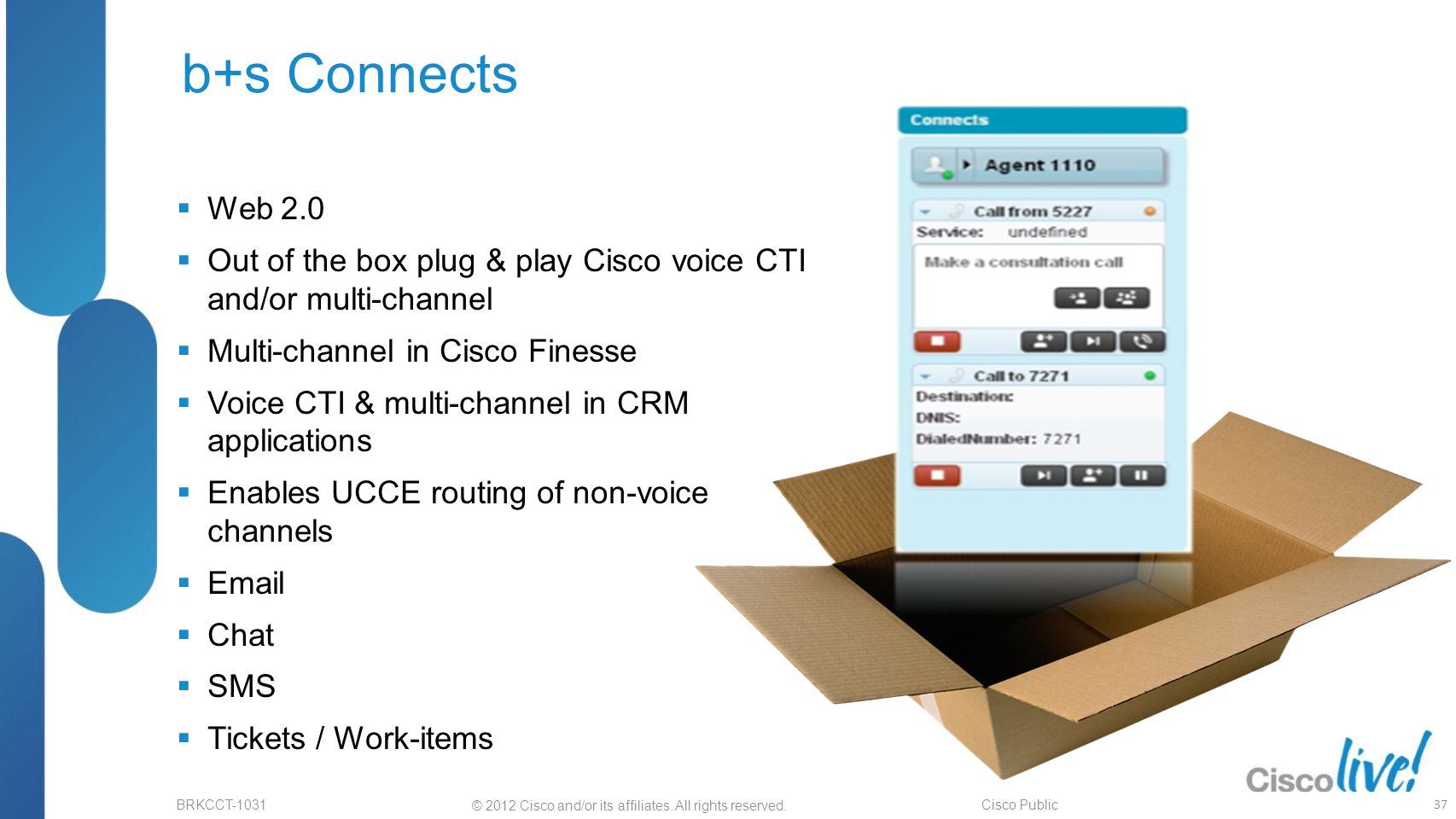 © 2012 Cisco and/or its affiliates. All rights reserved. BRKCCT-1031 Cisco Public b+s Connects  Web 2.0  Out of the box plug & play Cisco voice CTI
