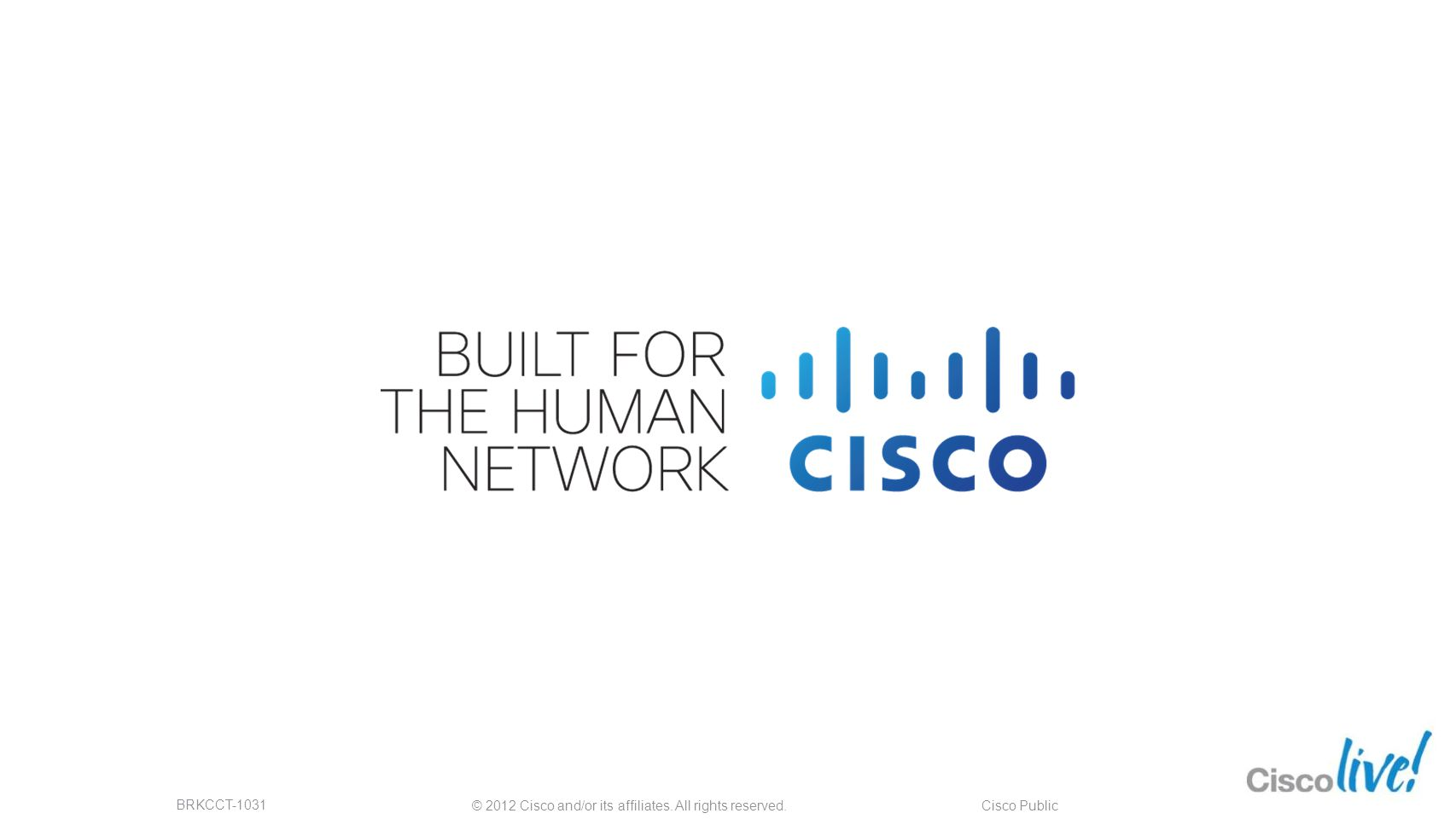 © 2012 Cisco and/or its affiliates. All rights reserved. BRKCCT-1031 Cisco Public