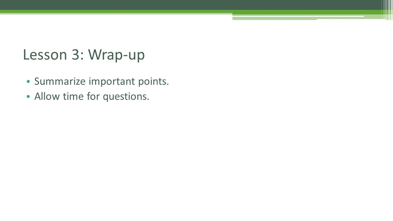 Summarize important points. Allow time for questions. Lesson 3: Wrap-up