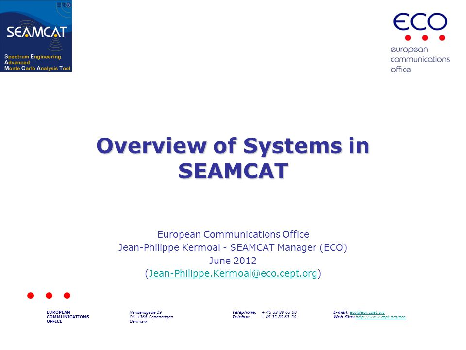Overview of Systems in SEAMCAT European Communications Office Jean-Philippe Kermoal - SEAMCAT Manager (ECO) June 2012 (Jean-Philippe.Kermoal@eco.cept.org)Jean-Philippe.Kermoal@eco.cept.org EUROPEAN COMMUNICATIONS OFFICE Nansensgade 19 DK-1366 Copenhagen Denmark Telephone: + 45 33 89 63 00 Telefax: + 45 33 89 63 30 E-mail: eco@eco.cpet.orgeco@eco.cpet.org Web Site: http://www.cept.org/ecohttp://www.cept.org/eco