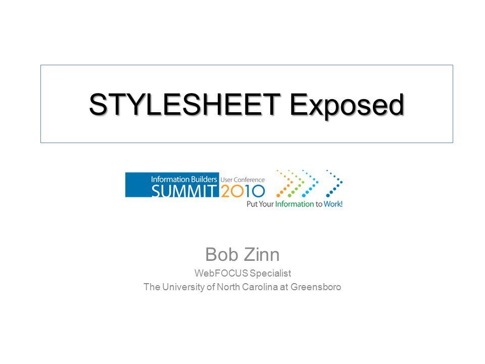 STYLESHEET Exposed Bob Zinn WebFOCUS Specialist The University of North Carolina at Greensboro