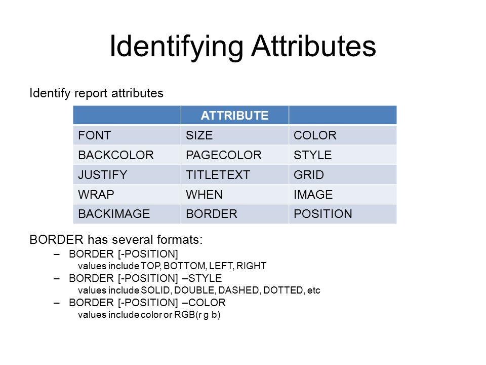 Identify report attributes BORDER has several formats: –BORDER [-POSITION] values include TOP, BOTTOM, LEFT, RIGHT –BORDER [-POSITION] –STYLE values i