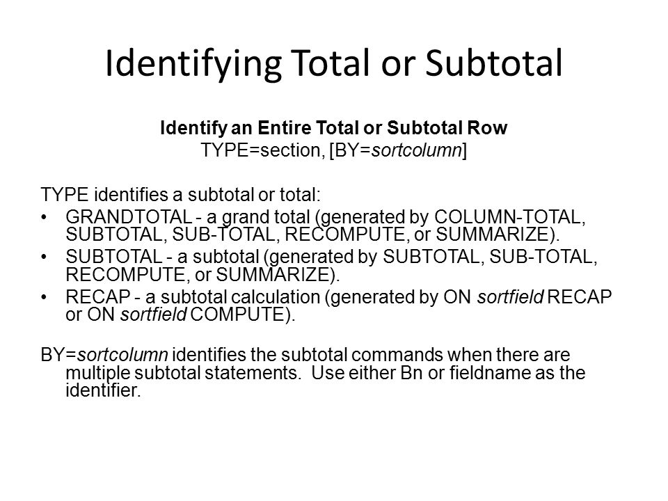 Identifying Total or Subtotal Identify an Entire Total or Subtotal Row TYPE=section, [BY=sortcolumn] TYPE identifies a subtotal or total: GRANDTOTAL -