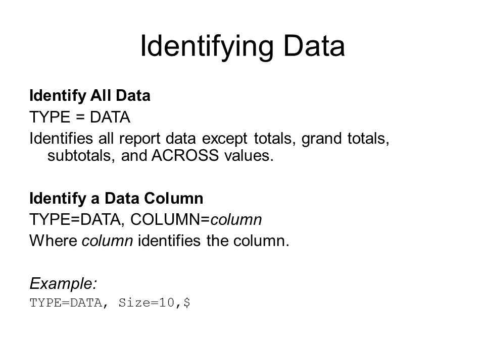 Identifying Data Identify All Data TYPE = DATA Identifies all report data except totals, grand totals, subtotals, and ACROSS values. Identify a Data C