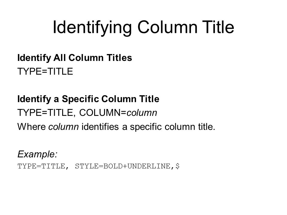 Identifying Column Title Identify All Column Titles TYPE=TITLE Identify a Specific Column Title TYPE=TITLE, COLUMN=column Where column identifies a sp