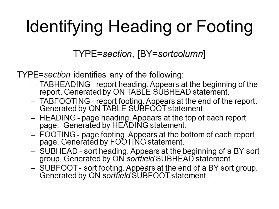 Identifying Heading or Footing TYPE=section, [BY=sortcolumn] TYPE=section identifies any of the following: –TABHEADING - report heading. Appears at th