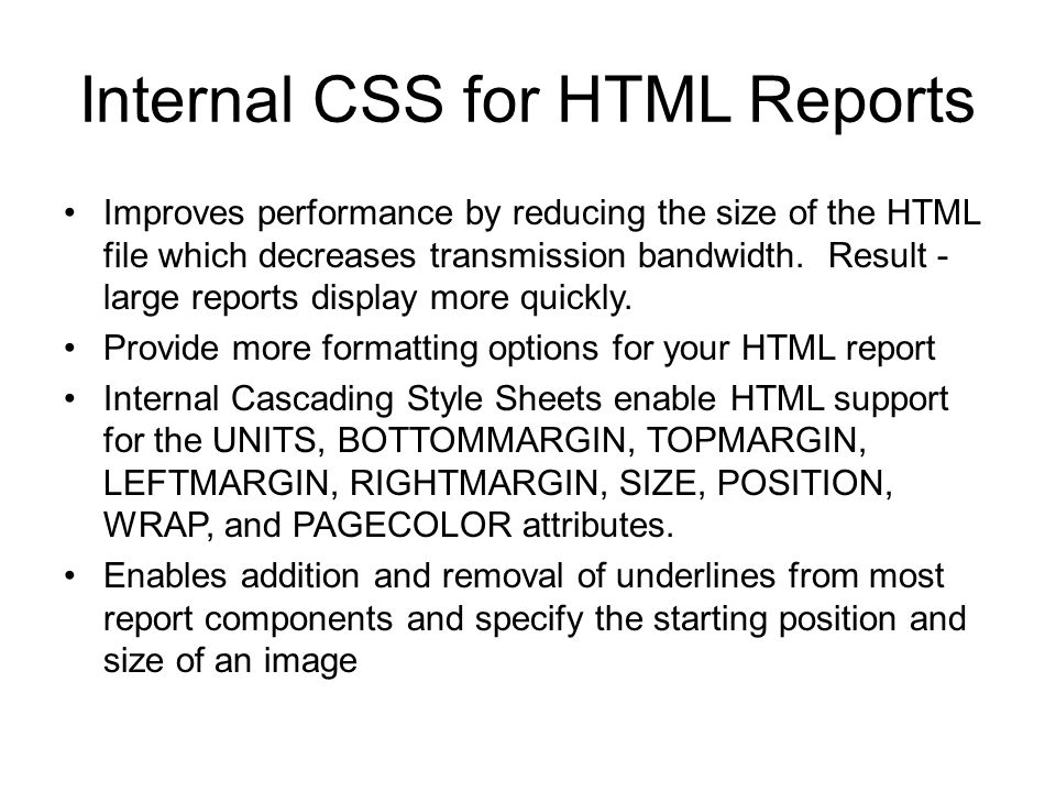 Internal CSS for HTML Reports Improves performance by reducing the size of the HTML file which decreases transmission bandwidth. Result - large report