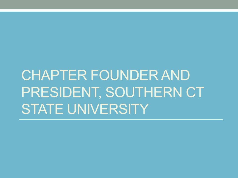 CHAPTER FOUNDER AND PRESIDENT, SOUTHERN CT STATE UNIVERSITY