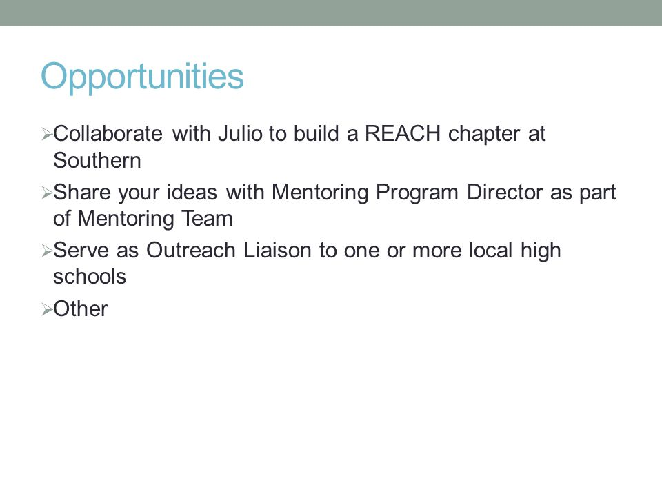 Opportunities  Collaborate with Julio to build a REACH chapter at Southern  Share your ideas with Mentoring Program Director as part of Mentoring Team  Serve as Outreach Liaison to one or more local high schools  Other
