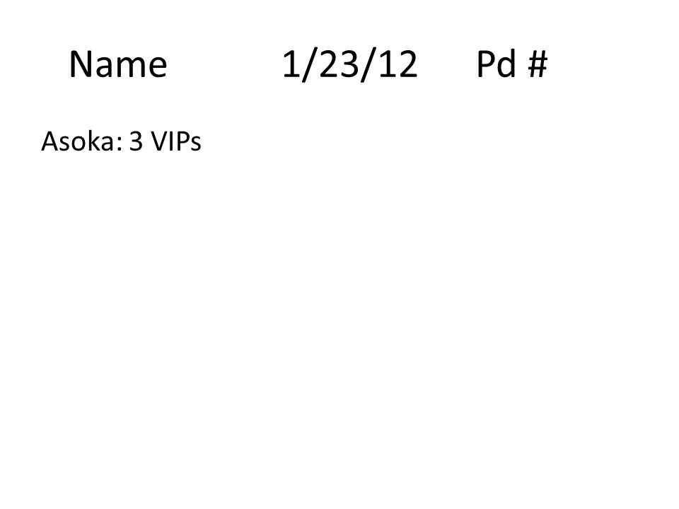 Name 1/23/12Pd # Asoka: 3 VIPs