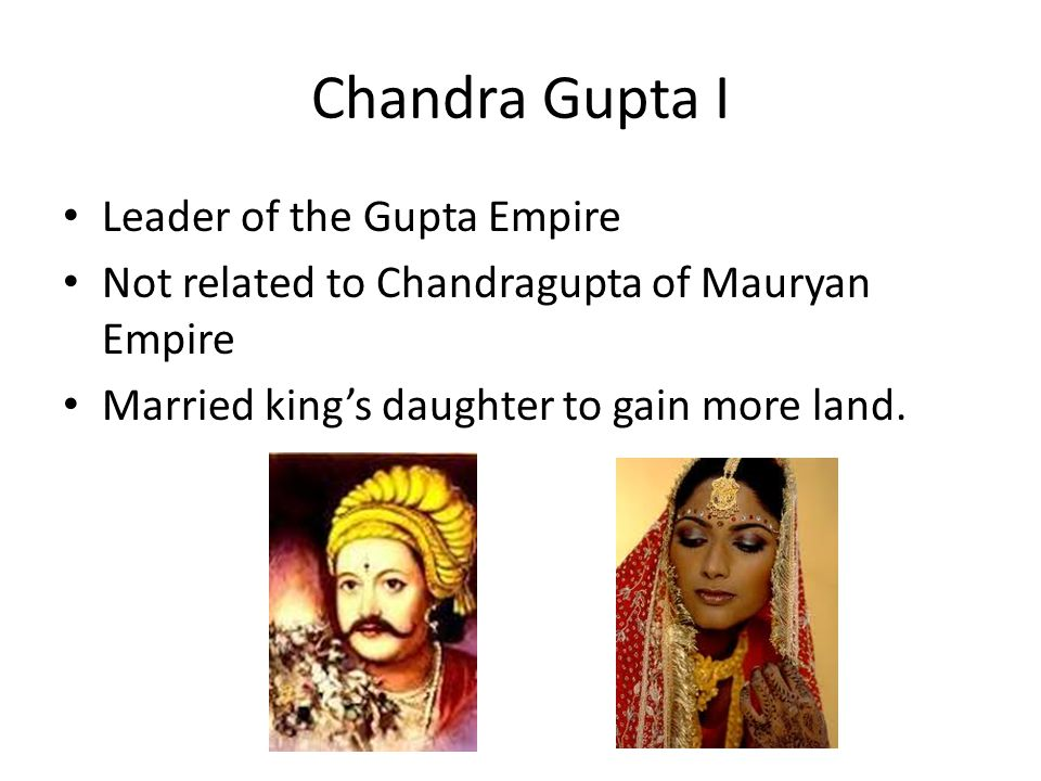 Chandra Gupta I Leader of the Gupta Empire Not related to Chandragupta of Mauryan Empire Married king's daughter to gain more land.