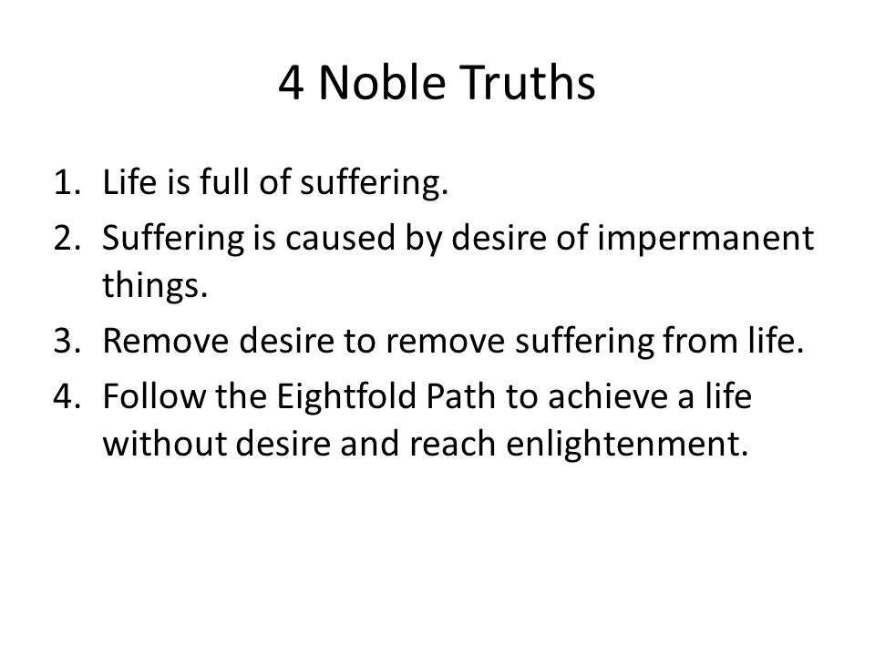 4 Noble Truths 1.Life is full of suffering. 2.Suffering is caused by desire of impermanent things.