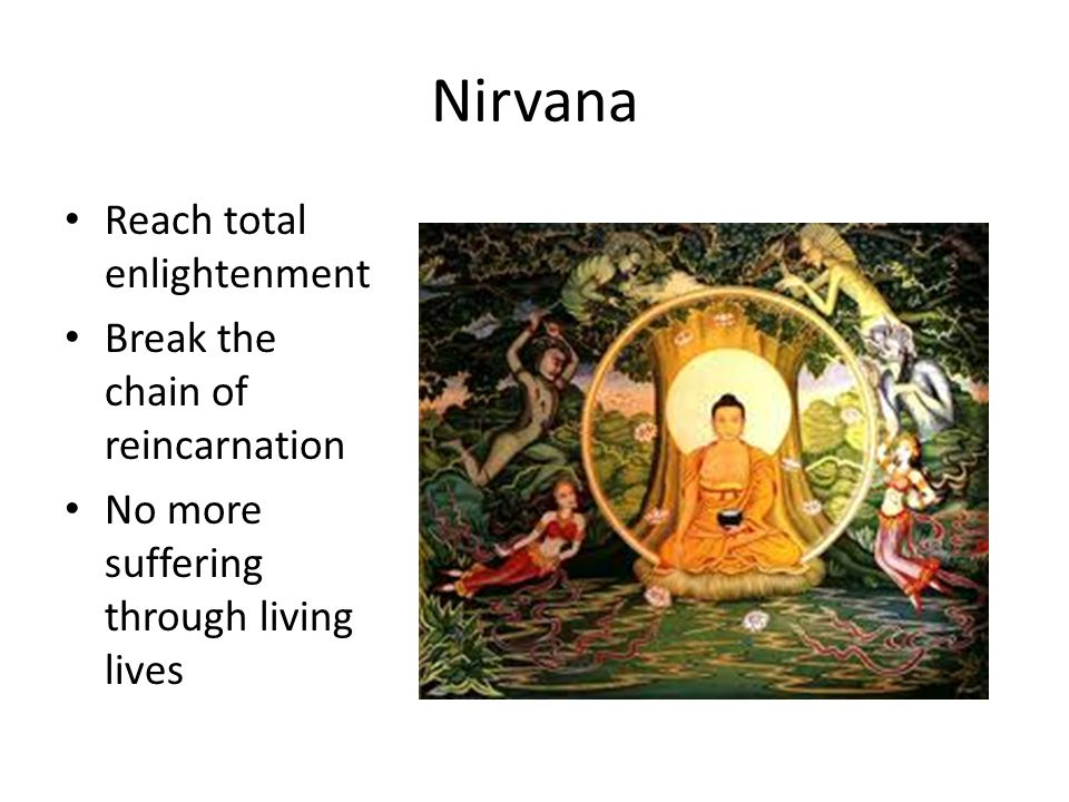 Nirvana Reach total enlightenment Break the chain of reincarnation No more suffering through living lives