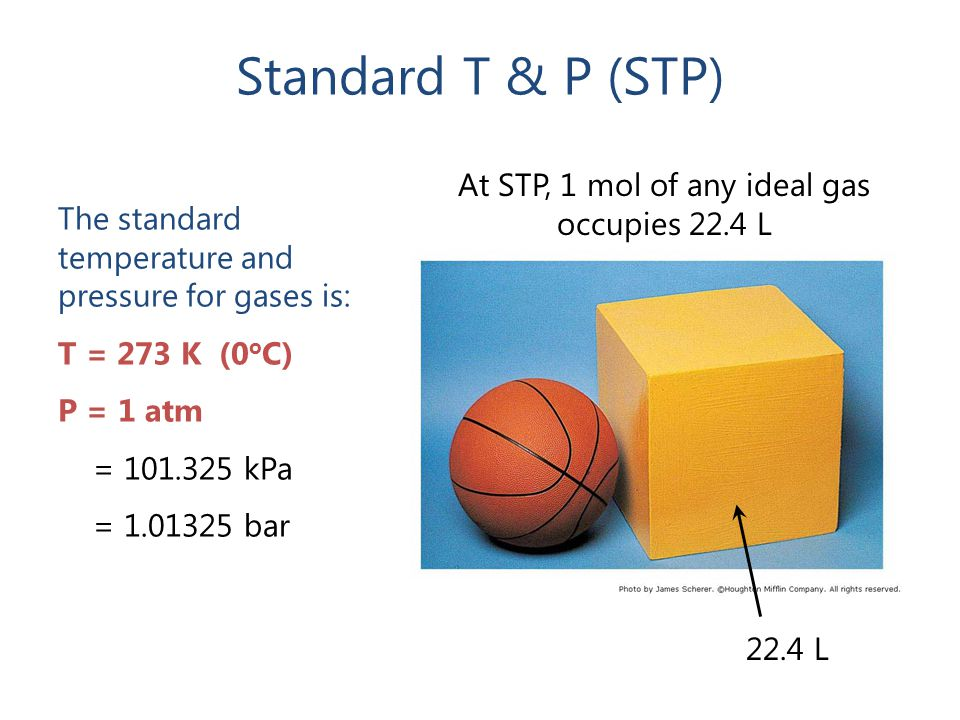 Standard T & P (STP) 22.4 L The standard temperature and pressure for gases is: T = 273 K (0 o C) P = 1 atm = 101.325 kPa = 1.01325 bar At STP, 1 mol of any ideal gas occupies 22.4 L