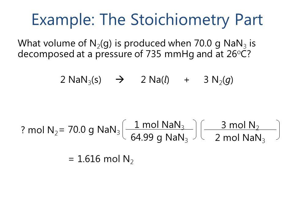 3 mol N 2 2 mol NaN 3 Example: The Stoichiometry Part ? mol N 2 = 1.616 mol N 2 1 mol NaN 3 64.99 g NaN 3 = 70.0 g NaN 3 What volume of N 2 (g) is pro