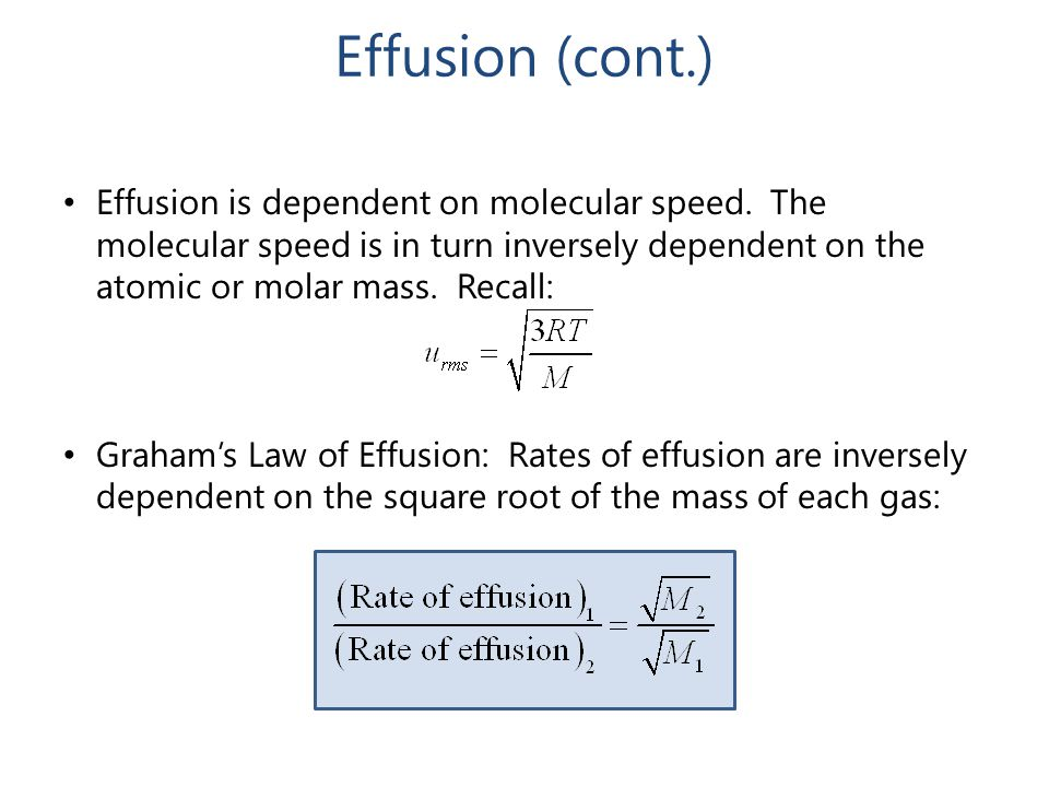 Effusion (cont.) Effusion is dependent on molecular speed. The molecular speed is in turn inversely dependent on the atomic or molar mass. Recall: Gra
