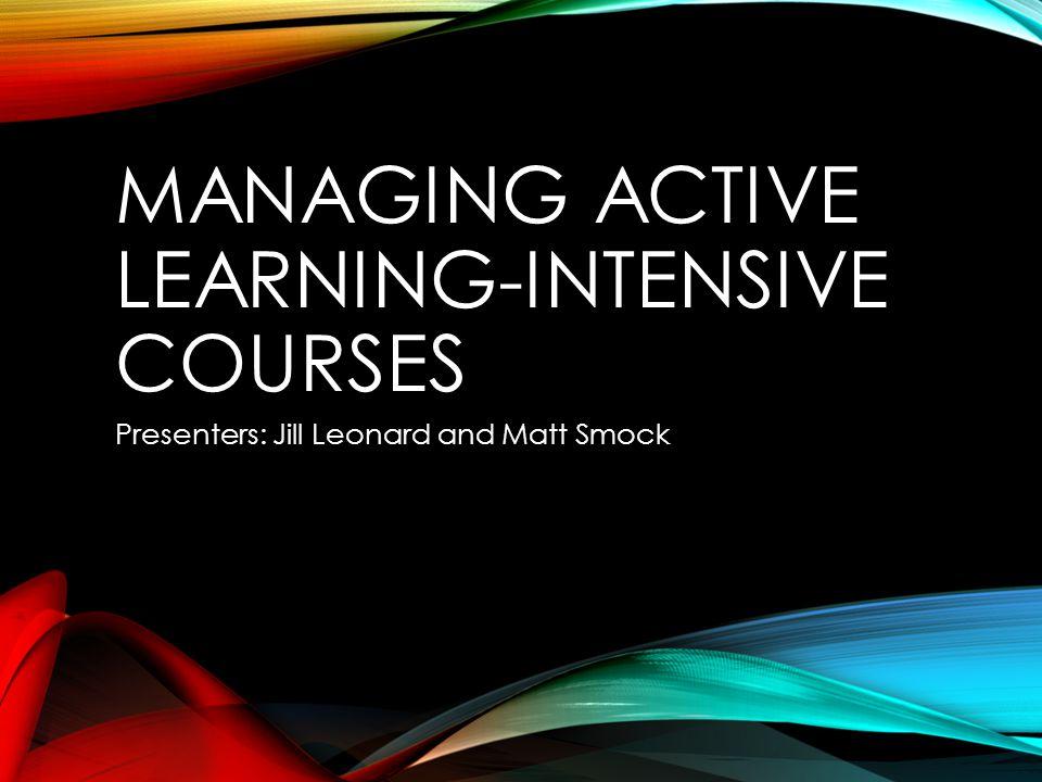 MANAGING ACTIVE LEARNING-INTENSIVE COURSES Presenters: Jill Leonard and Matt Smock
