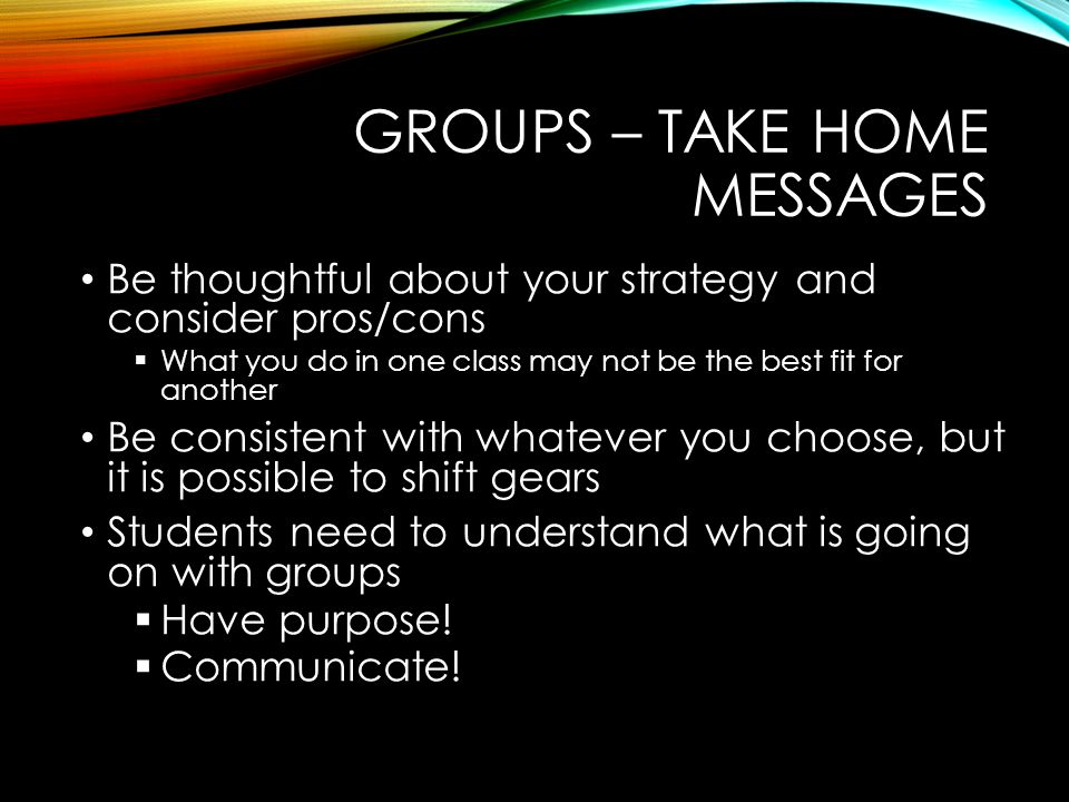 GROUPS – TAKE HOME MESSAGES Be thoughtful about your strategy and consider pros/cons  What you do in one class may not be the best fit for another Be consistent with whatever you choose, but it is possible to shift gears Students need to understand what is going on with groups  Have purpose.