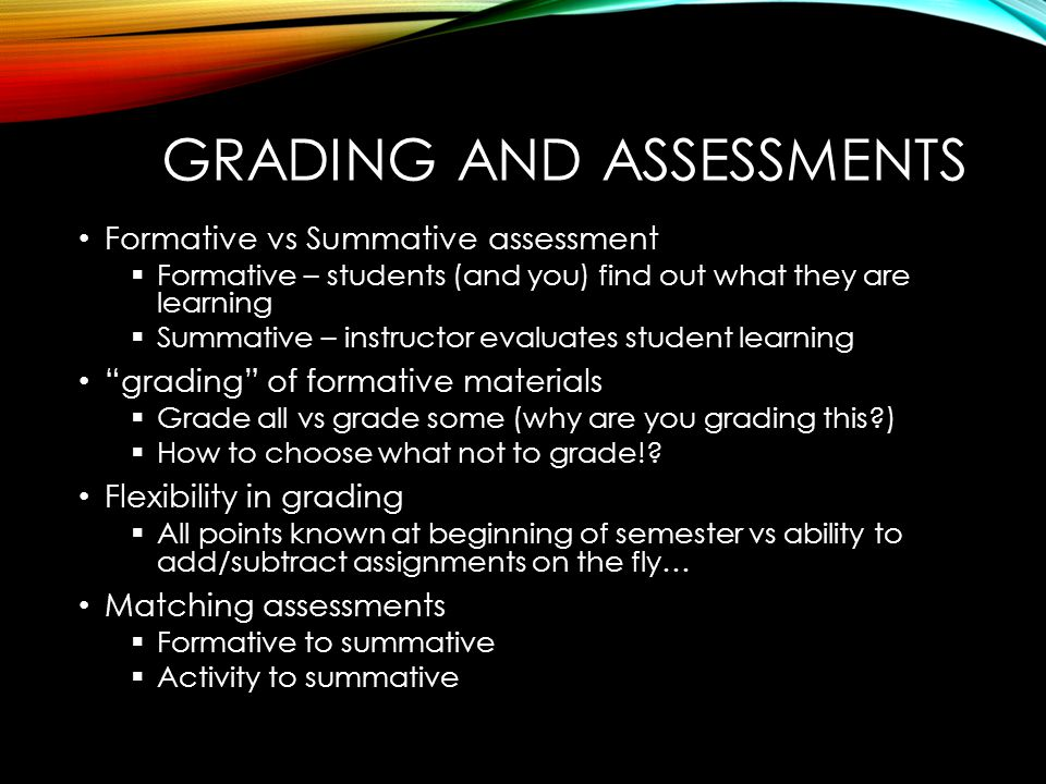 GRADING AND ASSESSMENTS Formative vs Summative assessment  Formative – students (and you) find out what they are learning  Summative – instructor evaluates student learning grading of formative materials  Grade all vs grade some (why are you grading this )  How to choose what not to grade!.