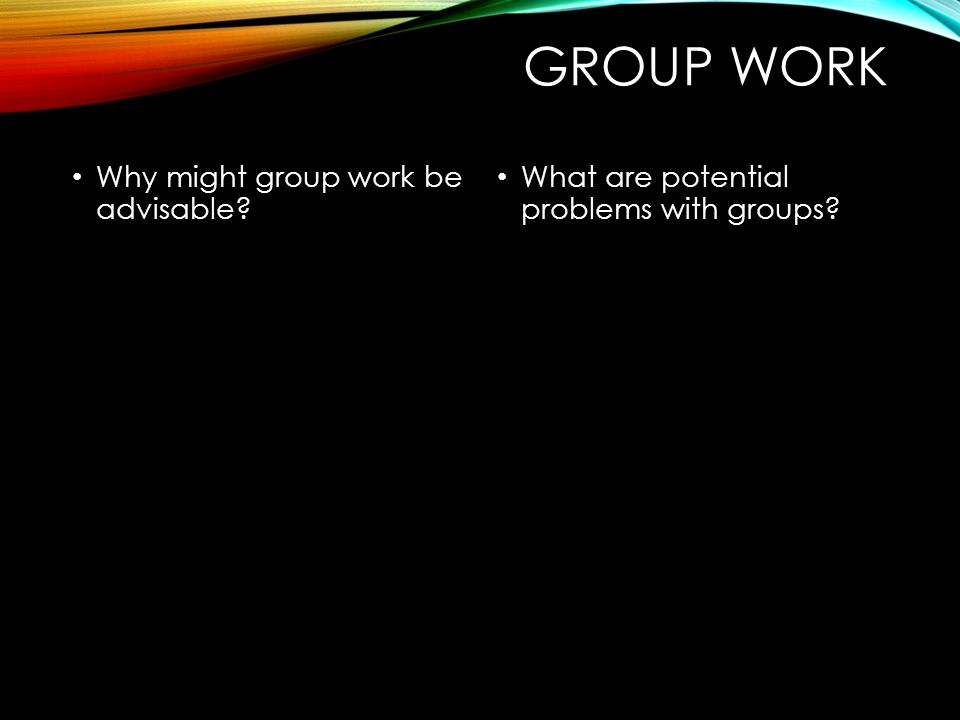 GROUP WORK Why might group work be advisable? What are potential problems with groups?