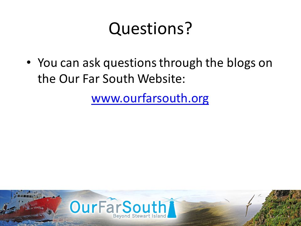 Questions? You can ask questions through the blogs on the Our Far South Website: www.ourfarsouth.org