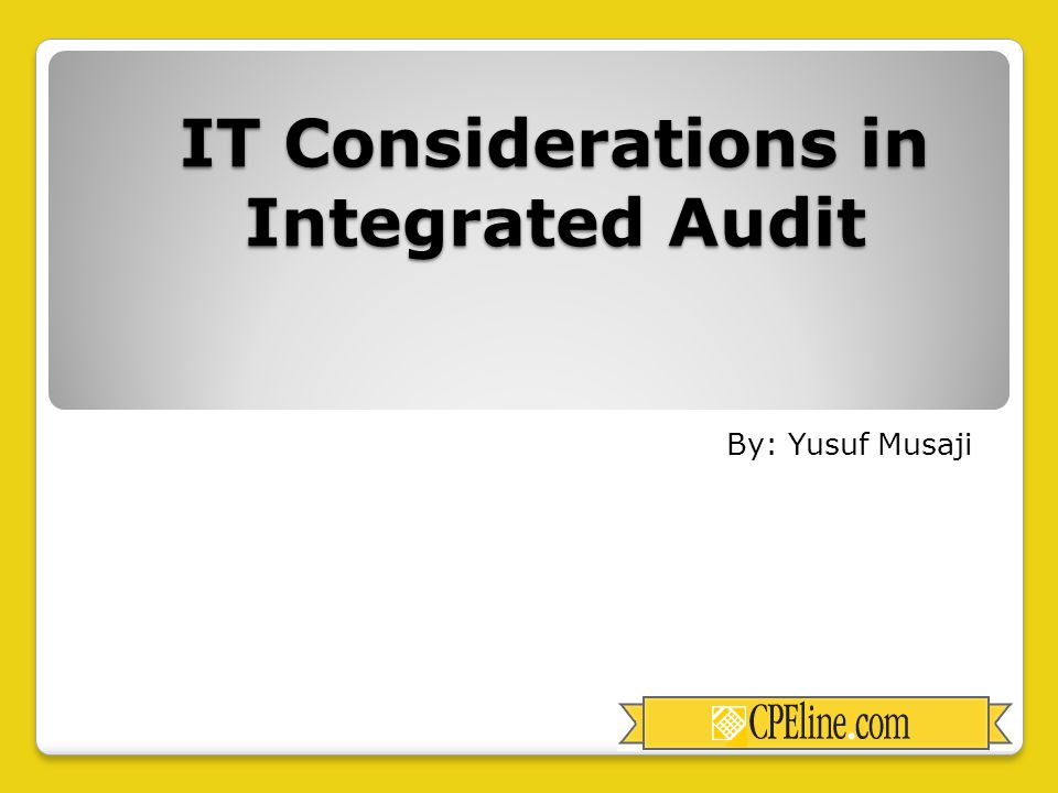 IT Considerations in Integrated Audit By: Yusuf Musaji