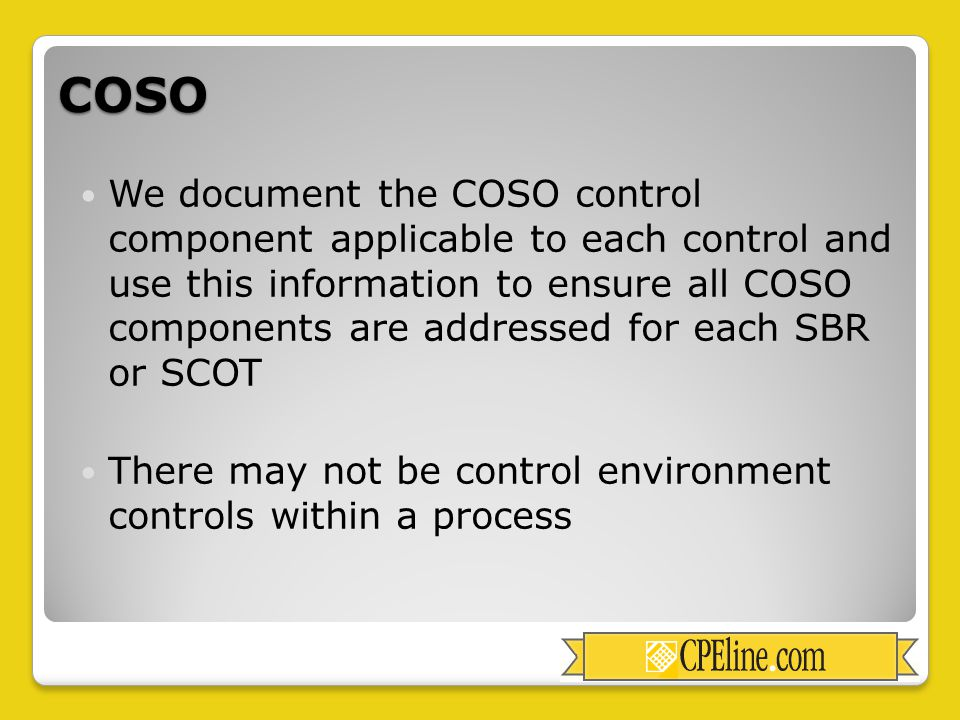COSO We document the COSO control component applicable to each control and use this information to ensure all COSO components are addressed for each SBR or SCOT There may not be control environment controls within a process