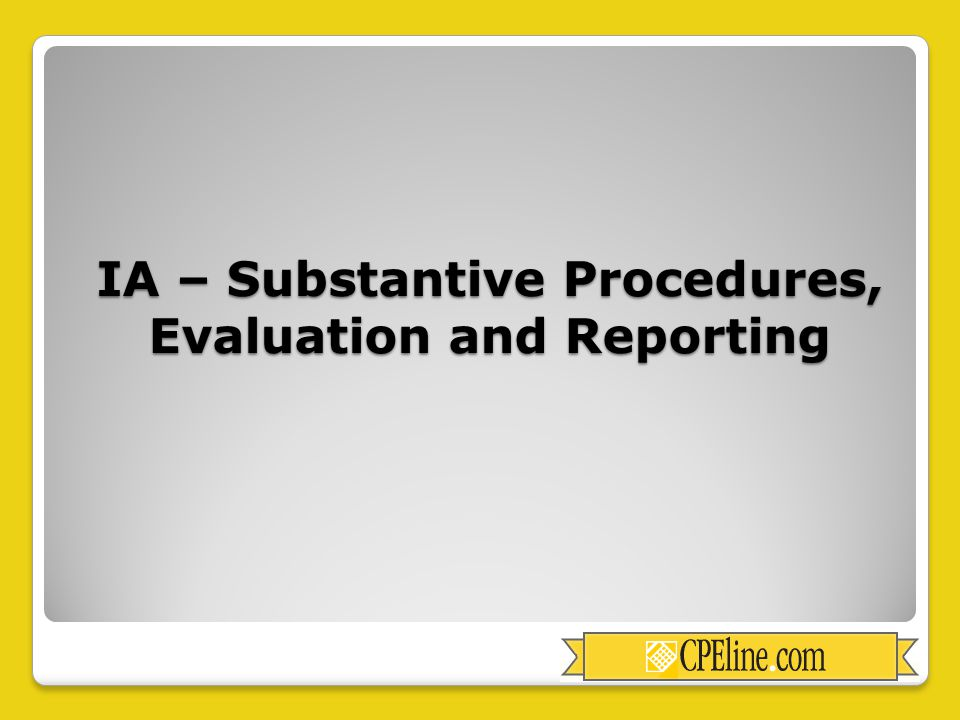IA – Substantive Procedures, Evaluation and Reporting