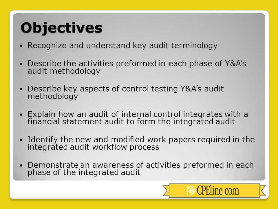 Objectives Recognize and understand key audit terminology Describe the activities preformed in each phase of Y&A's audit methodology Describe key aspects of control testing Y&A's audit methodology Explain how an audit of internal control integrates with a financial statement audit to form the integrated audit Identify the new and modified work papers required in the integrated audit workflow process Demonstrate an awareness of activities preformed in each phase of the integrated audit