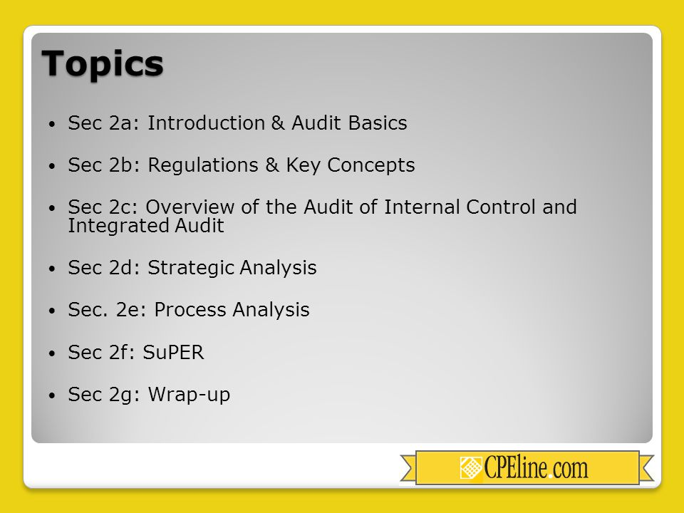 Topics Sec 2a: Introduction & Audit Basics Sec 2b: Regulations & Key Concepts Sec 2c: Overview of the Audit of Internal Control and Integrated Audit Sec 2d: Strategic Analysis Sec.