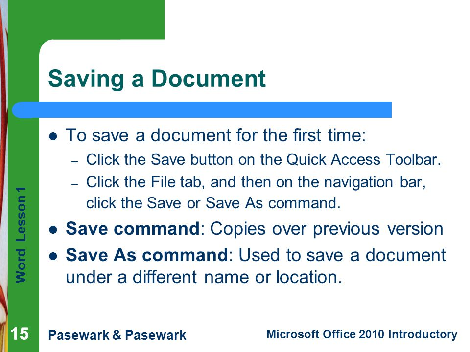 Word Lesson 1 Pasewark & Pasewark Microsoft Office 2010 Introductory 15 Saving a Document 15 To save a document for the first time: – Click the Save b