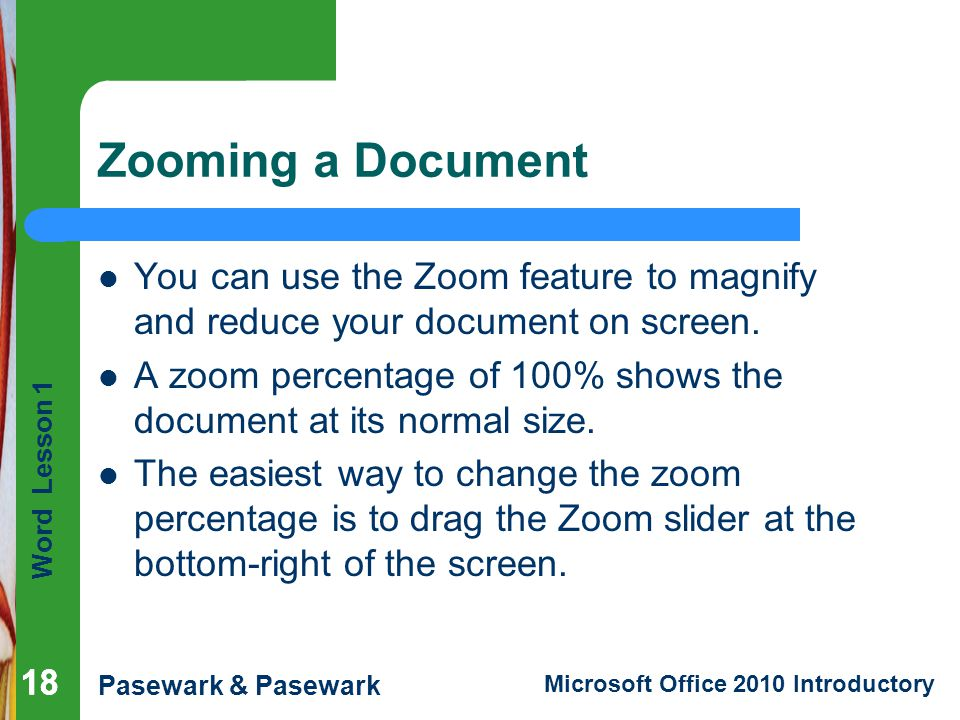 Word Lesson 1 Pasewark & Pasewark Microsoft Office 2010 Introductory 18 Zooming a Document 18 You can use the Zoom feature to magnify and reduce your