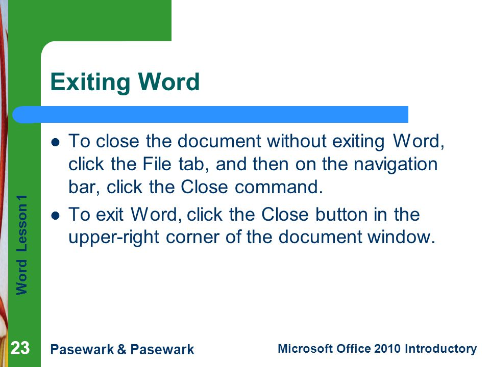 Word Lesson 1 Pasewark & Pasewark Microsoft Office 2010 Introductory 23 Exiting Word 23 To close the document without exiting Word, click the File tab
