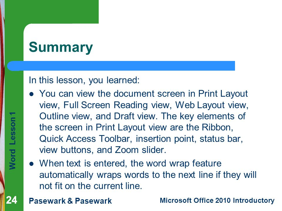 Word Lesson 1 Pasewark & Pasewark Microsoft Office 2010 Introductory 24 Summary In this lesson, you learned: You can view the document screen in Print