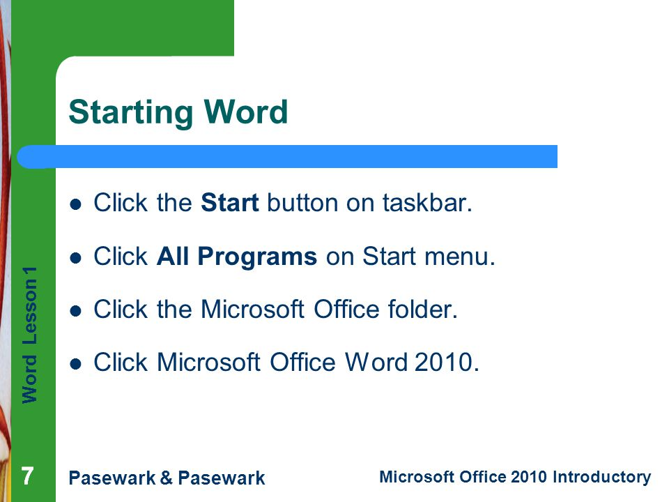 Word Lesson 1 Pasewark & Pasewark Microsoft Office 2010 Introductory 77 Starting Word Click the Start button on taskbar. Click All Programs on Start m