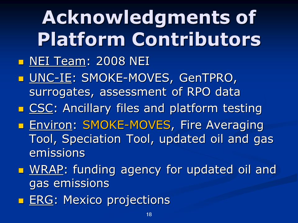 Acknowledgments of Platform Contributors NEI Team: 2008 NEI NEI Team: 2008 NEI UNC-IE: SMOKE-MOVES, GenTPRO, surrogates, assessment of RPO data UNC-IE: SMOKE-MOVES, GenTPRO, surrogates, assessment of RPO data CSC: Ancillary files and platform testing CSC: Ancillary files and platform testing Environ: SMOKE-MOVES, Fire Averaging Tool, Speciation Tool, updated oil and gas emissions Environ: SMOKE-MOVES, Fire Averaging Tool, Speciation Tool, updated oil and gas emissions WRAP: funding agency for updated oil and gas emissions WRAP: funding agency for updated oil and gas emissions ERG: Mexico projections ERG: Mexico projections 18