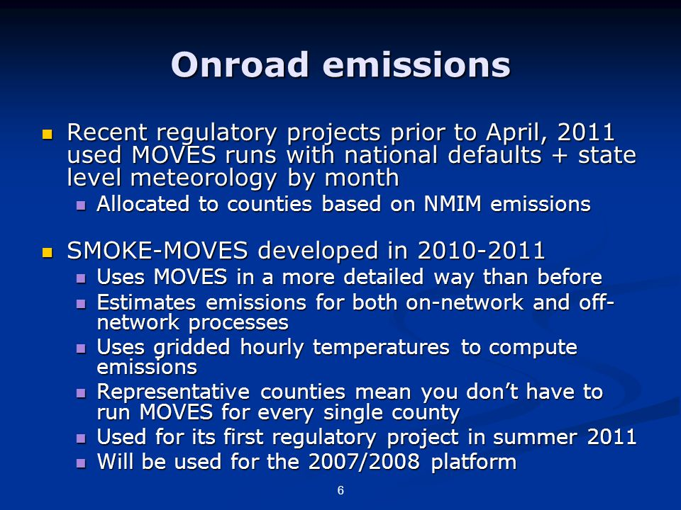 Onroad emissions Recent regulatory projects prior to April, 2011 used MOVES runs with national defaults + state level meteorology by month Recent regulatory projects prior to April, 2011 used MOVES runs with national defaults + state level meteorology by month Allocated to counties based on NMIM emissions Allocated to counties based on NMIM emissions SMOKE-MOVES developed in 2010-2011 SMOKE-MOVES developed in 2010-2011 Uses MOVES in a more detailed way than before Uses MOVES in a more detailed way than before Estimates emissions for both on-network and off- network processes Estimates emissions for both on-network and off- network processes Uses gridded hourly temperatures to compute emissions Uses gridded hourly temperatures to compute emissions Representative counties mean you don't have to run MOVES for every single county Representative counties mean you don't have to run MOVES for every single county Used for its first regulatory project in summer 2011 Used for its first regulatory project in summer 2011 Will be used for the 2007/2008 platform Will be used for the 2007/2008 platform 6
