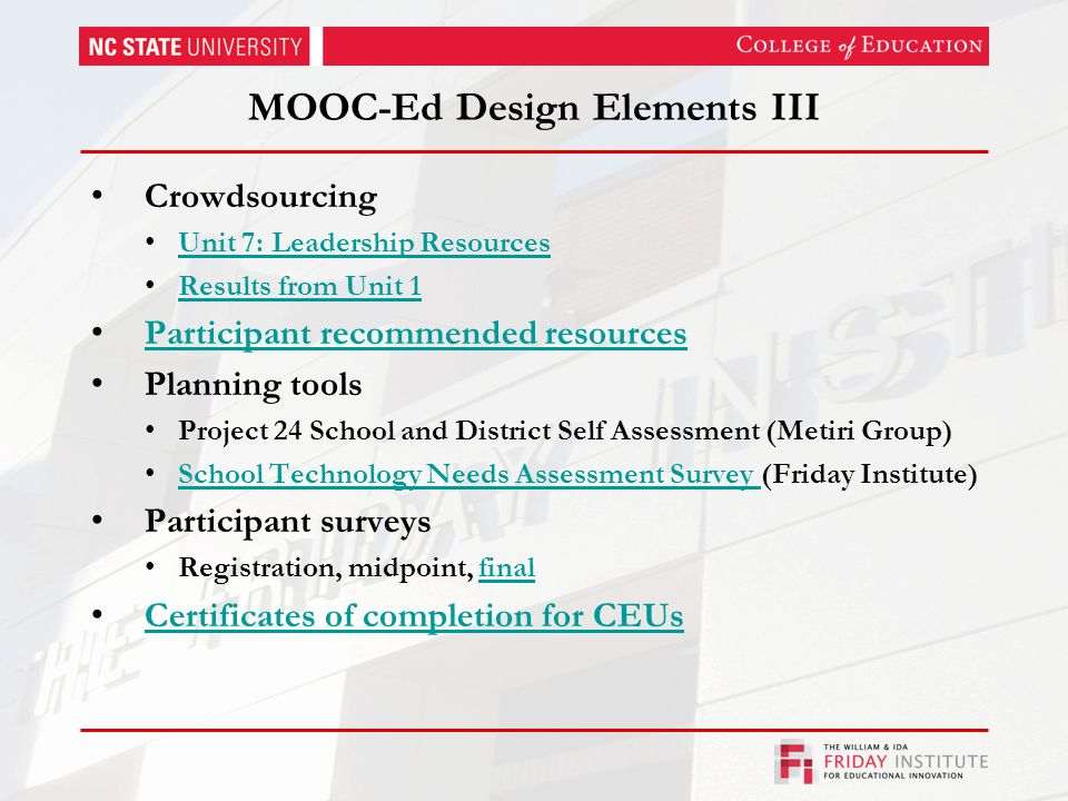 MOOC-Ed Design Elements III Crowdsourcing Unit 7: Leadership Resources Results from Unit 1 Participant recommended resources Planning tools Project 24 School and District Self Assessment (Metiri Group) School Technology Needs Assessment Survey (Friday Institute) School Technology Needs Assessment Survey Participant surveys Registration, midpoint, finalfinal Certificates of completion for CEUs
