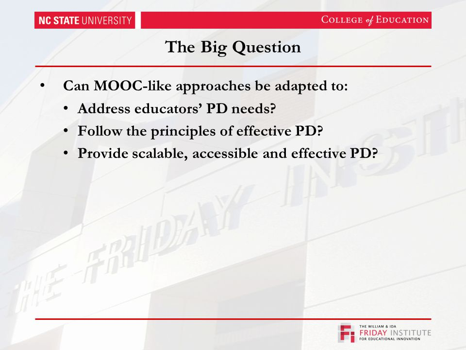 The Big Question Can MOOC-like approaches be adapted to: Address educators' PD needs.