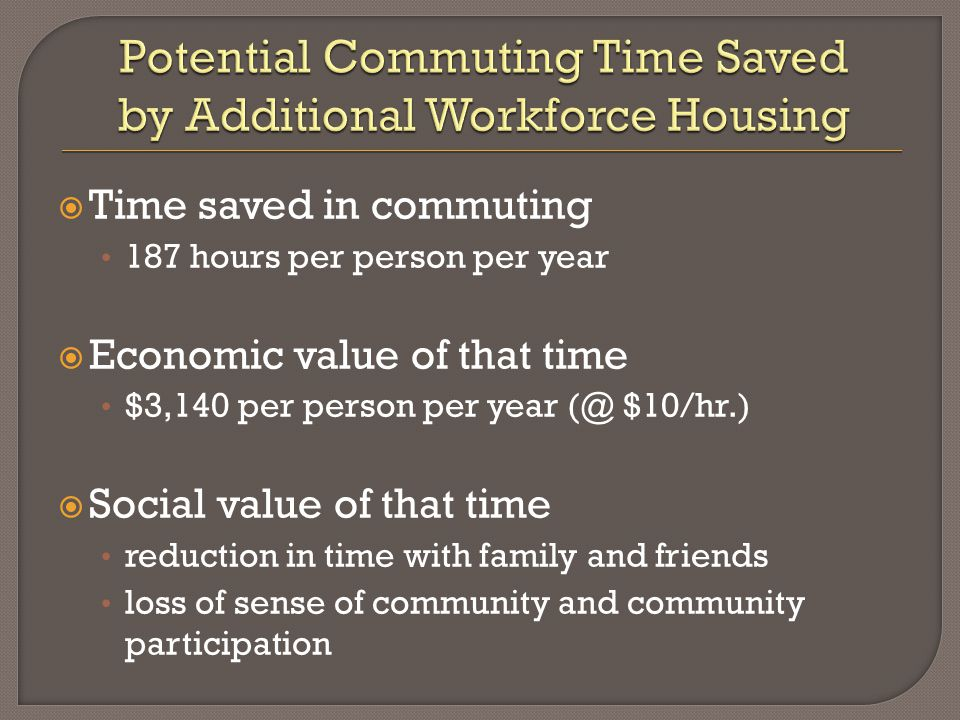  Time saved in commuting 187 hours per person per year  Economic value of that time $3,140 per person per year (@ $10/hr.)  Social value of that time reduction in time with family and friends loss of sense of community and community participation