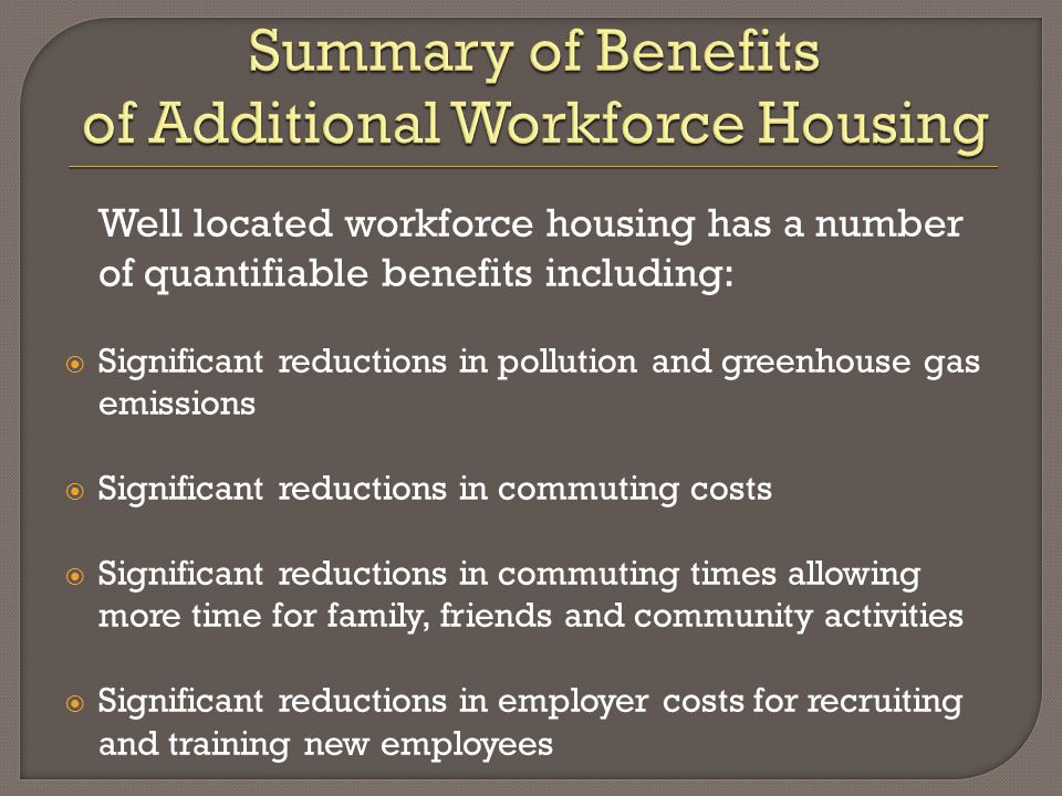 Well located workforce housing has a number of quantifiable benefits including:  Significant reductions in pollution and greenhouse gas emissions  Significant reductions in commuting costs  Significant reductions in commuting times allowing more time for family, friends and community activities  Significant reductions in employer costs for recruiting and training new employees